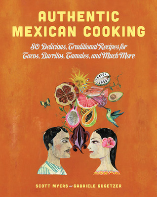 Authentic Mexican Cooking: 80 Delicious, Traditional Recipes for Tacos, Burritos, Tamales, and Much More  by  Scott Myers