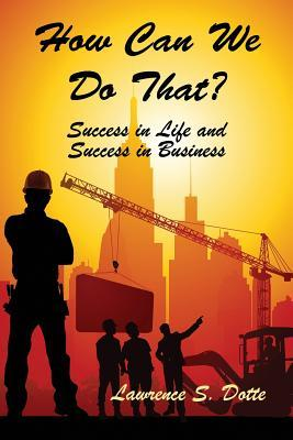 How Can We Do That? Success in Life and Success in Business  by  Lawrence S Dotte