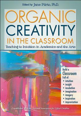 Organic Creativity in the Classroom: Teaching to Intuition in the Arts and Academics  by  Jane Piirto