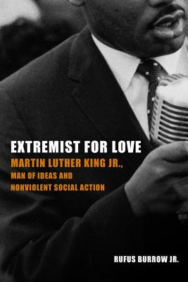 Extremist for Love: Martin Luther King Jr., Man of Ideas and Nonviolent Social Action  by  Rufus Burrow Jr.