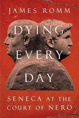 Dying Every Day: Seneca at the Court of Nero  by  James Romm