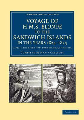 Voyage of HMS Blonde to the Sandwich Islands, in the Years 1824 1825: Captain the Right Hon. Lord Byron, Commander George Anson Byron