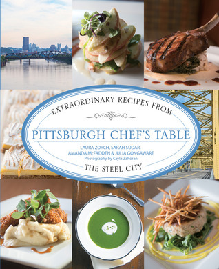 Pittsburgh Chefs Table: Extraordinary Recipes from the Steel City Laura Zorch