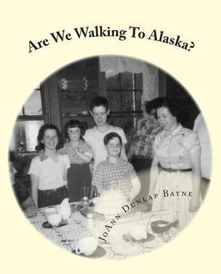 Are We Walking to Alaska?: A Little Girls Adventure - Moving to Alaska in the 1950s  by  JoAnn Bayne