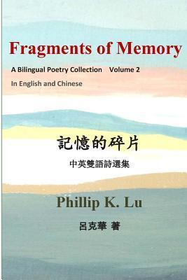 Fragments of Memory: A Bilingual Poetry Colletion in English and Chinese Phillip K. Lu