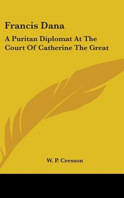 Francis Dana: A Puritan Diplomat at the Court of Catherine the Great  by  W.P. Cresson