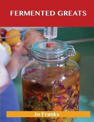 Fermented Greats: Delicious Fermented Recipes, the Top 45 Fermented Recipes  by  Jo Franks