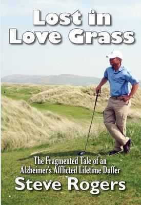 Lost in Love Grass: The Fragmented Tale of an Alzheimers Afflicted Lifetime Duffer  by  Steve Rogers