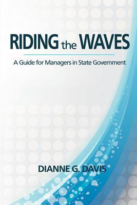 Riding the Waves: A Guide for the Manager in State Government Dianne G Davis