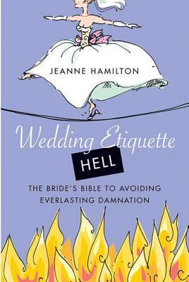 Wedding Etiquette Hell: The Brides Bible to Avoiding Everlasting Damnation  by  Jeanne Hamilton
