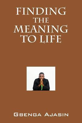 Finding the Meaning to Life  by  Gbenga Ajasin