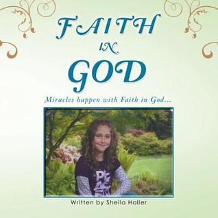 Faith in God: Miracles Happen with Faith in God...  by  Sheila Haller
