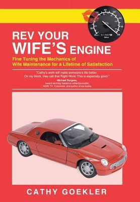 REV Your Wifes Engine: Fine Tuning the Mechanics of Wife Maintenance for a Lifetime of Satisfaction  by  Cathy Goekler