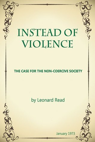 Instead of Violence  by  Leonard E. Read