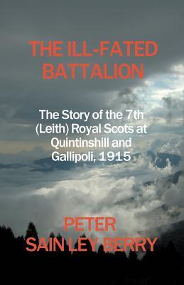 The Ill-Fated Battalion - The Story of the 7th (Leith) Royal Scots at Quintinshill and Gallipoli, 1915  by  Peter Sain Ley Berry