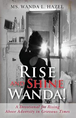 Rise and Shine Wanda!: A Devotional for Rising Above Adversity in Grievous Times  by  Wanda L. Hazel