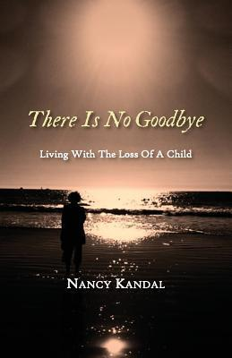 There Is No Goodbye: Living with the Loss of a Child Kandal Nancy