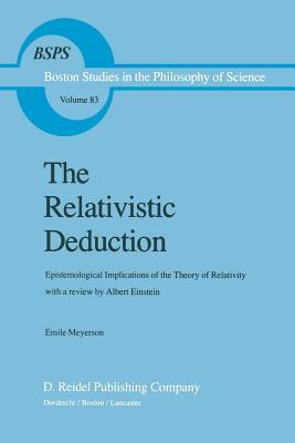 The Relativistic Deduction: Epistemological Implications of the Theory of Relativity with a Review  by  Albert Einstein and an Introduction by Mili? ?Apek by Emile Meyerson