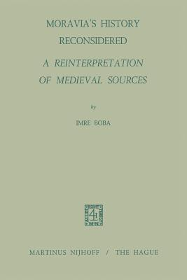 Moravia S History Reconsidered a Reinterpretation of Medieval Sources: A Reinterpretation of Medieval Sources  by  I. Boba