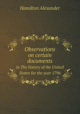 Observations on Certain Documents in the History of the United States for the Year 1796  by  Hamilton Alexander