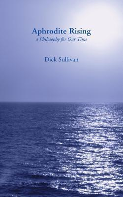 Aphrodite Rising: A Philosophy for Our Time  by  Dick Sullivan