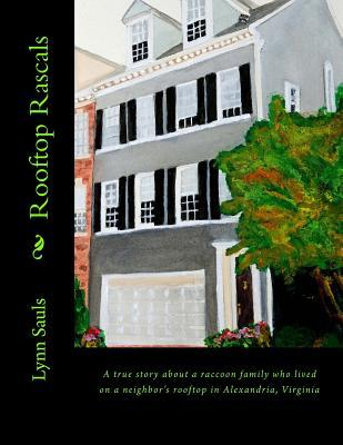 Rooftop Rascals: A True Story about a Raccoon Family Who Lived on a Neighbors Rooftop in Alexandria, Virginia  by  Lynn B. Sauls