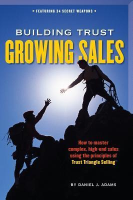 Building Trust, Growing Sales: How to Master Complex, High-End Sales Using the Principles of Trust Triangle Selling Daniel J. Adams