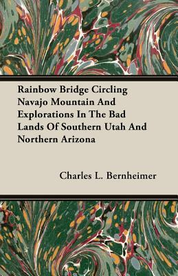 Rainbow Bridge Circling Navajo Mountain and Explorations in the Bad Lands of Southern Utah and Northern Arizona  by  Charles L. Bernheimer