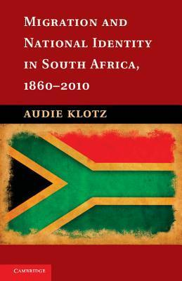 Migration and National Identity in South Africa, 1860 2010  by  Audie Klotz