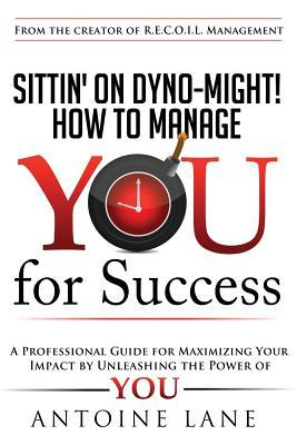 Sittin on Dyno-Might! How to Manage You for Success  by  Antoine Lane