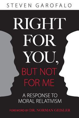 Right for You, But Not for Me: A Response to Moral Relativism Steven Garofalo