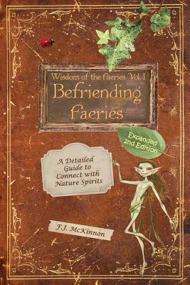 Wisdom of the Faeries Volume One, Befriending Faeries: A Detailed Guide to Connect with Nature Spirits  by  F J McKinnon