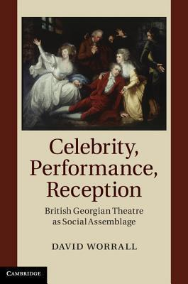 Celebrity, Performance, Reception: British Georgian Theatre as Social Assemblage  by  David Worrall