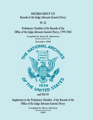Record Group 125: Records of the Judge Advocate General (Navy), PC 32 - Preliminary Checklist of the Records of the Office of the Judge Advocate General (Navy) 1799-1943 and Supplement to Preliminary Checklist 32  by  James R. Masterson