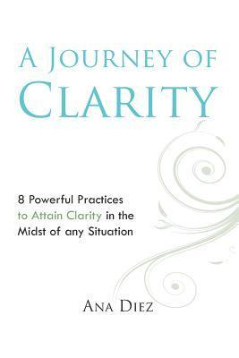 A Journey of Clarity: 8 Practices to Attain Clarity  by  Ana Diez