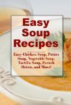 Easy Soup Recipes: Easy and Quick Potato Soup, Chicken Soup, Vegetable Soup and more Wendy Jordan