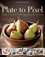 Plate to Pixel: Digital Food Photography and Styling