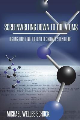Screenwriting Down to the Atoms: Digging Deeper Into the Craft of Cinematic Storytelling  by  Michael Welles Schock