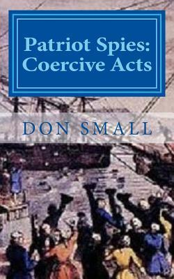 Patriot Spies: Coercive Acts  by  Don Small