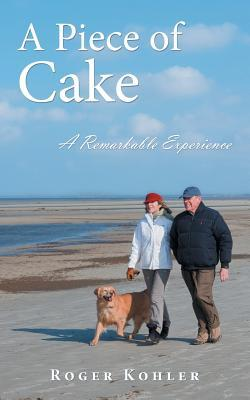 A Piece of Cake: A Remarkable Experience Roger Kohler