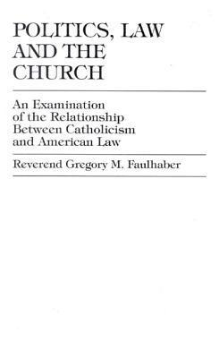 Politics, Law and the Church: An Examination of the Relationship Between Catholicism and American Law Gregory M. Faulhaber