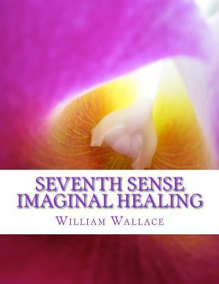 Seventh Sense Imaginal Healing: An Homage to Dr. Richard Bartlett, Benjamin Bibb, Barbara Ann Brennan, Donna Eden, Dr. Meg Blackburn Losey, Dr. Gerald Epstein, Wendell Hoffman, Wong Kiew Kit, Dr. Judith Orloff, Tony Robbins, Jose Silva, Dr. Carl Simonton,  by  William Wallace