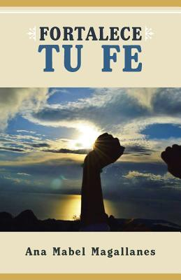 Fortalece Tu Fe  by  Ana Mabel Magallanes
