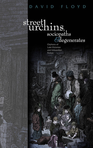 Street Urchins, Sociopaths and Degenerates: Orphans of Late-Victorian and Edwardian Fiction  by  David Floyd