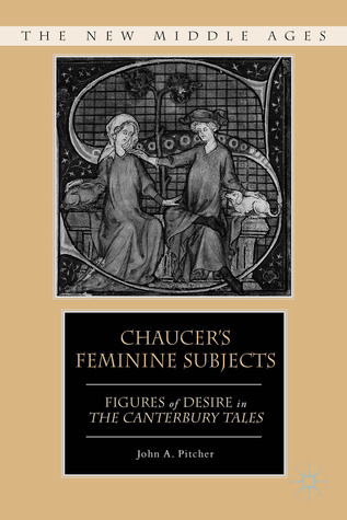 Chaucers Feminine Subjects: Figures of Desire in The Canterbury Tales  by  John Pitcher