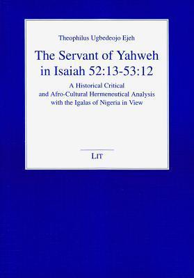 The Servant of Yahweh in Isaiah 52:13-53:12: A Historical Critical and Afro-Cultural Hermeneutical Analysis with the Igalas of Nigeria in View Ejeh