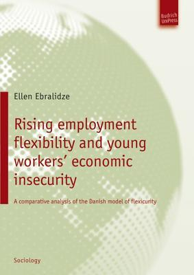 Rising Employment Flexibility and Young Workers Economic Insecurity: A Comparative Analysis of the Danish Model of Flexicurity Ellen Ebralidze