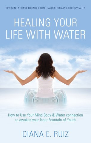 Healing Your Life with Water: How to use your Mind Body & Water Connection to Awaken Your Inner Fountain of Youth Diana E. Ruiz