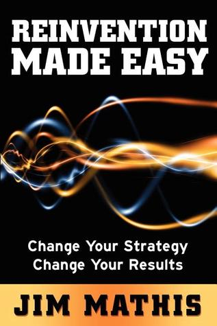 Reinvention Made Easy: Change Your Strategy Change Your Results Jim Mathis