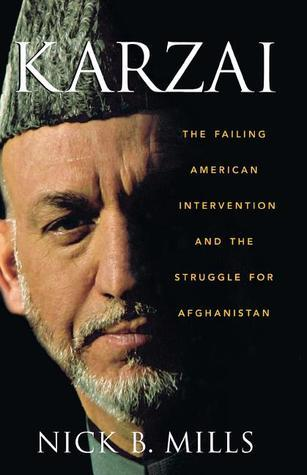Karzai: The Failing American Intervention and the Struggle for Afghanistan Nick B. Mills